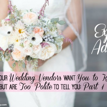 Expert Advice: What Your Wedding Vendors Want You to Know, but Are Too Polite to Tell You: Part 1